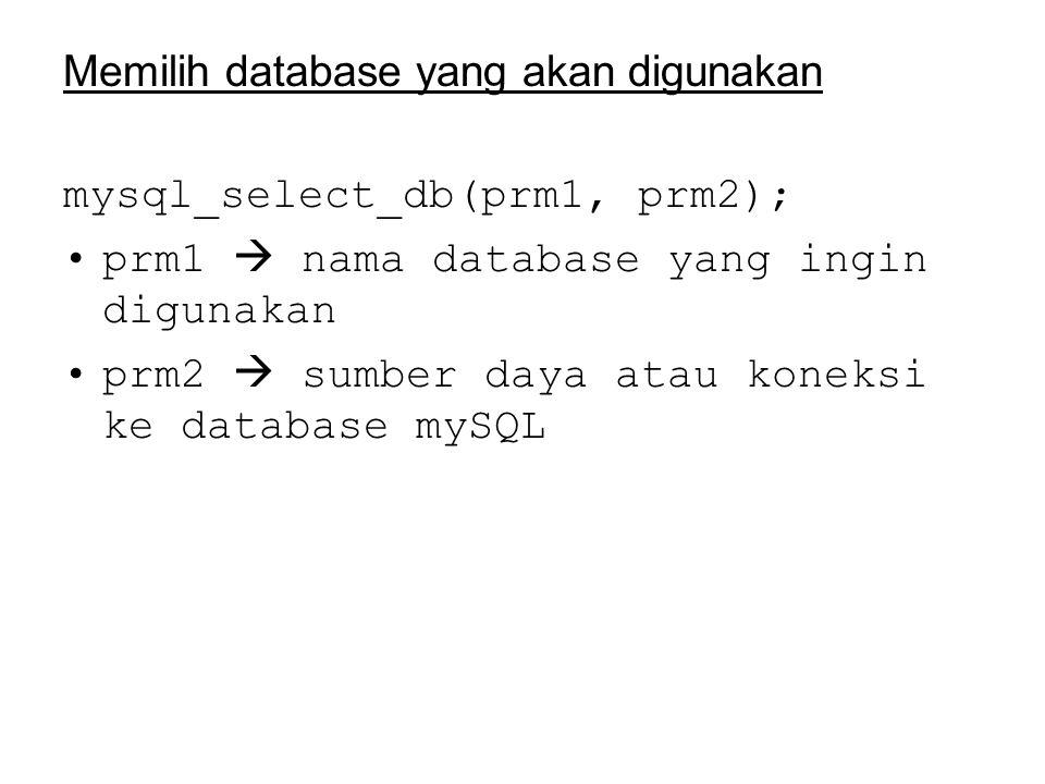 Memilih database yang akan digunakan mysql_select_db(prm1, prm2); prm1  nama database yang ingin digunakan prm2  sumber daya atau koneksi ke database mySQL