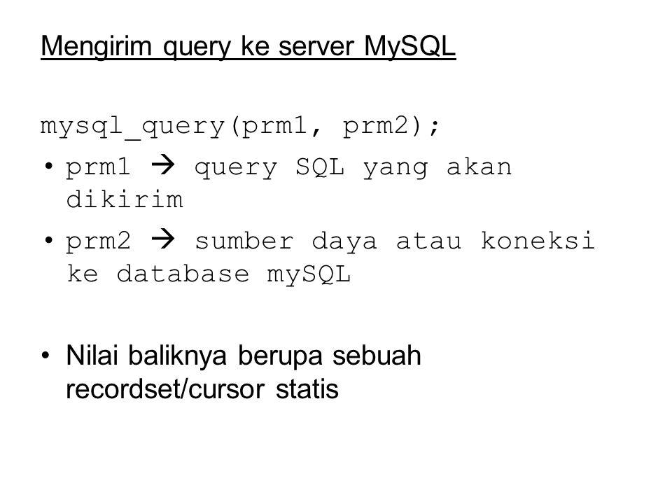 Mengirim query ke server MySQL mysql_query(prm1, prm2); prm1  query SQL yang akan dikirim prm2  sumber daya atau koneksi ke database mySQL Nilai baliknya berupa sebuah recordset/cursor statis