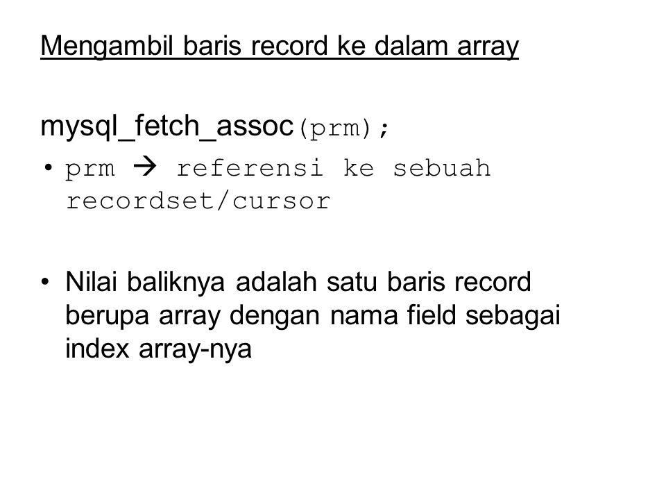 Mengambil baris record ke dalam array mysql_fetch_assoc (prm); prm  referensi ke sebuah recordset/cursor Nilai baliknya adalah satu baris record berupa array dengan nama field sebagai index array-nya
