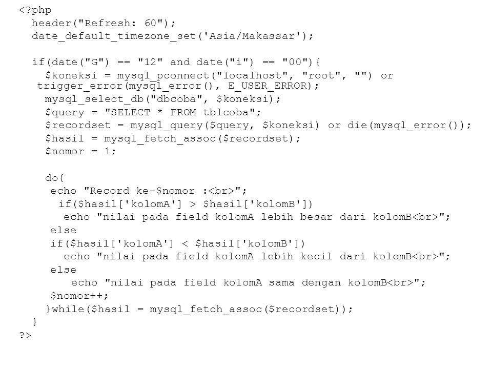 <?php header( Refresh: 60 ); date_default_timezone_set( Asia/Makassar ); if(date( G ) == 12 and date( i ) == 00 ){ $koneksi = mysql_pconnect( localhost , root , ) or trigger_error(mysql_error(), E_USER_ERROR); mysql_select_db( dbcoba , $koneksi); $query = SELECT * FROM tblcoba ; $recordset = mysql_query($query, $koneksi) or die(mysql_error()); $hasil = mysql_fetch_assoc($recordset); $nomor = 1; do{ echo Record ke-$nomor : ; if($hasil[ kolomA ] > $hasil[ kolomB ]) echo nilai pada field kolomA lebih besar dari kolomB ; else if($hasil[ kolomA ] < $hasil[ kolomB ]) echo nilai pada field kolomA lebih kecil dari kolomB ; else echo nilai pada field kolomA sama dengan kolomB ; $nomor++; }while($hasil = mysql_fetch_assoc($recordset)); } ?>