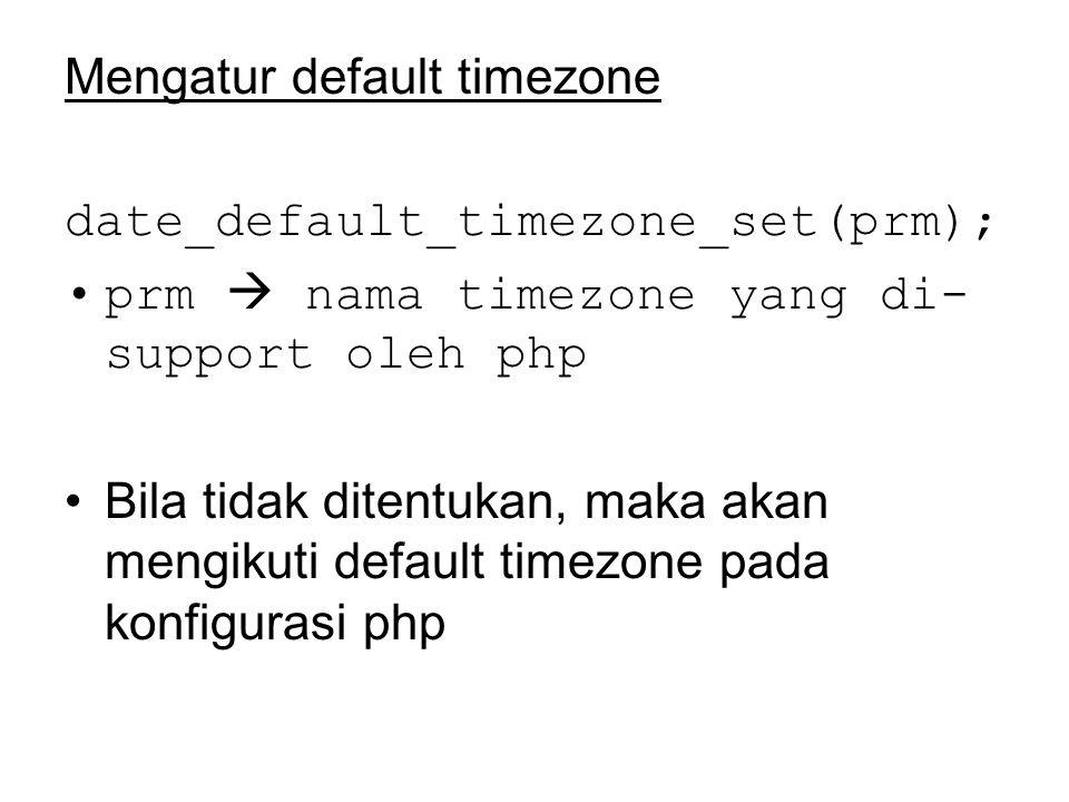 Mengatur default timezone date_default_timezone_set(prm); prm  nama timezone yang di- support oleh php Bila tidak ditentukan, maka akan mengikuti default timezone pada konfigurasi php