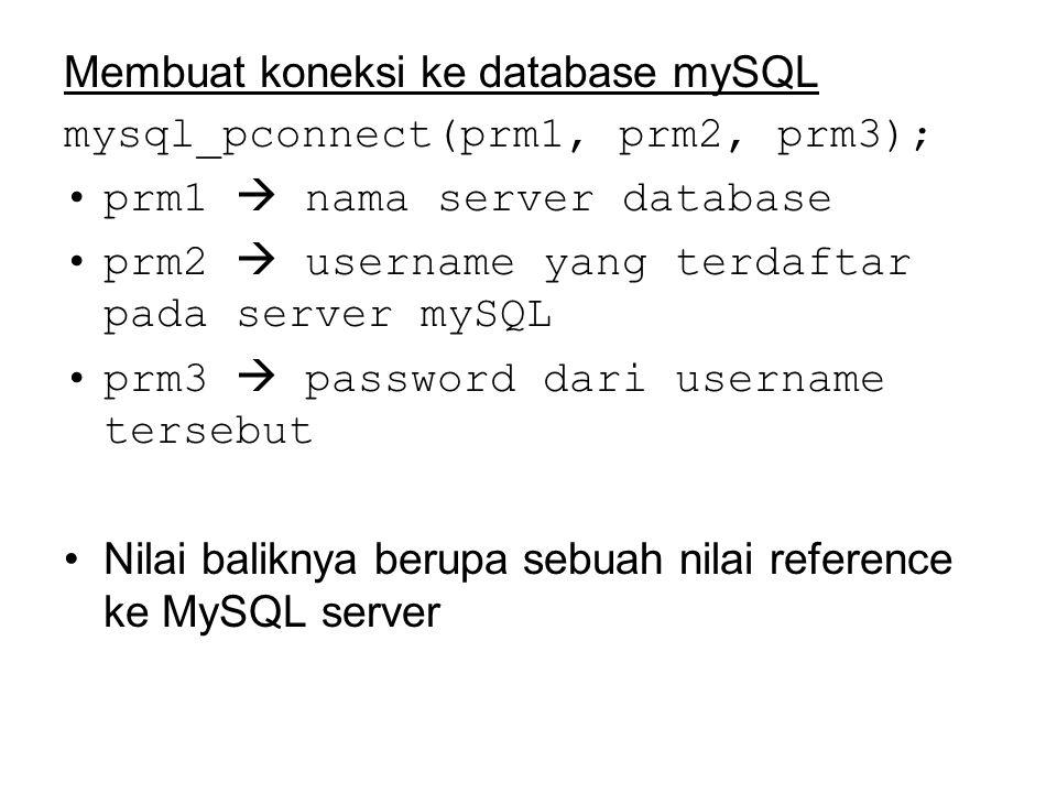 Membuat koneksi ke database mySQL mysql_pconnect(prm1, prm2, prm3); prm1  nama server database prm2  username yang terdaftar pada server mySQL prm3  password dari username tersebut Nilai baliknya berupa sebuah nilai reference ke MySQL server