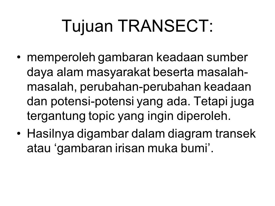 Tujuan TRANSECT: memperoleh gambaran keadaan sumber daya alam masyarakat beserta masalah- masalah, perubahan-perubahan keadaan dan potensi-potensi yan