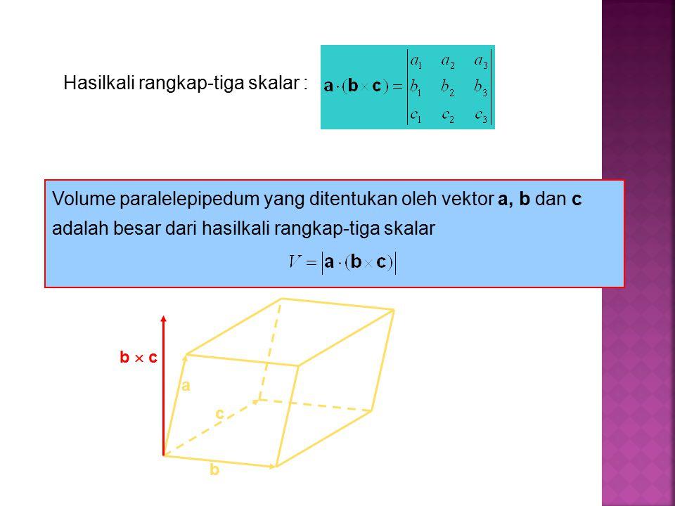Hasilkali rangkap-tiga skalar : Volume paralelepipedum yang ditentukan oleh vektor a, b dan c adalah besar dari hasilkali rangkap-tiga skalar b c a b  c