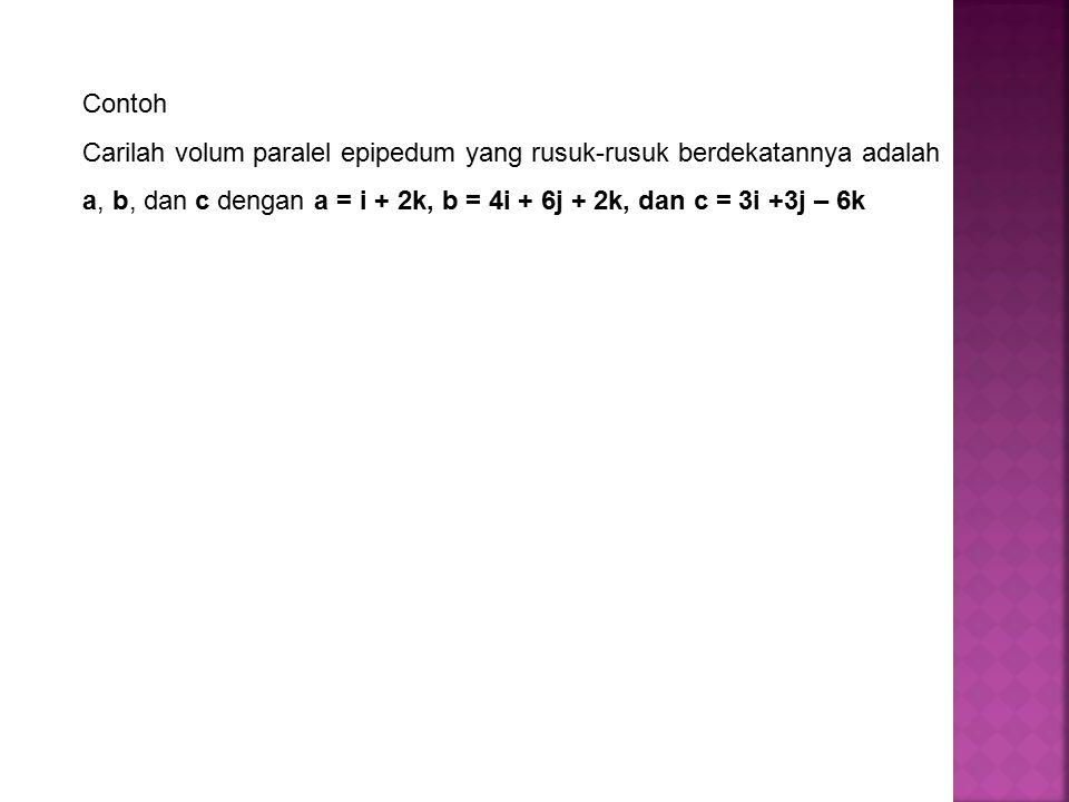 Contoh Carilah volum paralel epipedum yang rusuk-rusuk berdekatannya adalah a, b, dan c dengan a = i + 2k, b = 4i + 6j + 2k, dan c = 3i +3j – 6k