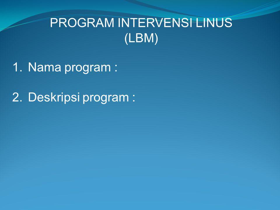 PROGRAM INTERVENSI LINUS (LBM) 1.Nama program : 2.Deskripsi program :