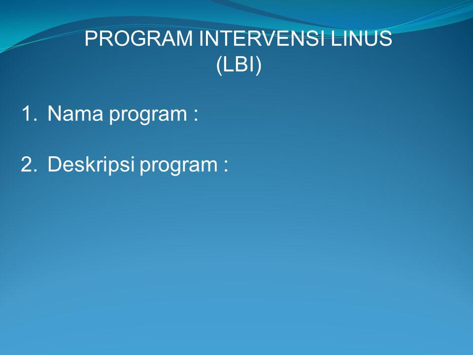 PROGRAM INTERVENSI LINUS (LBI) 1.Nama program : 2.Deskripsi program :
