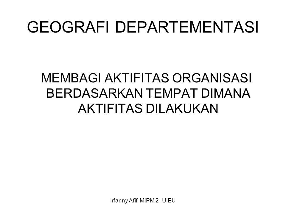 Irfanny Afif. MIPM 2- UIEU GEOGRAFI DEPARTEMENTASI MEMBAGI AKTIFITAS ORGANISASI BERDASARKAN TEMPAT DIMANA AKTIFITAS DILAKUKAN