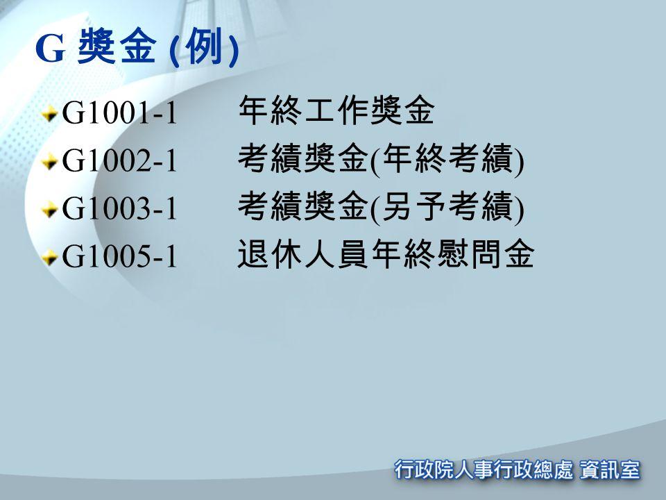 G 獎金 ( 例 ) G1001-1 年終工作獎金 G1002-1 考績獎金 ( 年終考績 ) G1003-1 考績獎金 ( 另予考績 ) G1005-1 退休人員年終慰問金