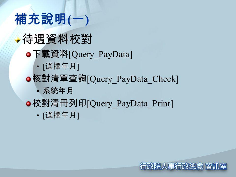 補充說明 ( 一 ) 待遇資料校對 下載資料 [Query_PayData] [ 選擇年月 ] 核對清單查詢 [Query_PayData_Check] 系統年月 校對清冊列印 [Query_PayData_Print] [ 選擇年月 ]