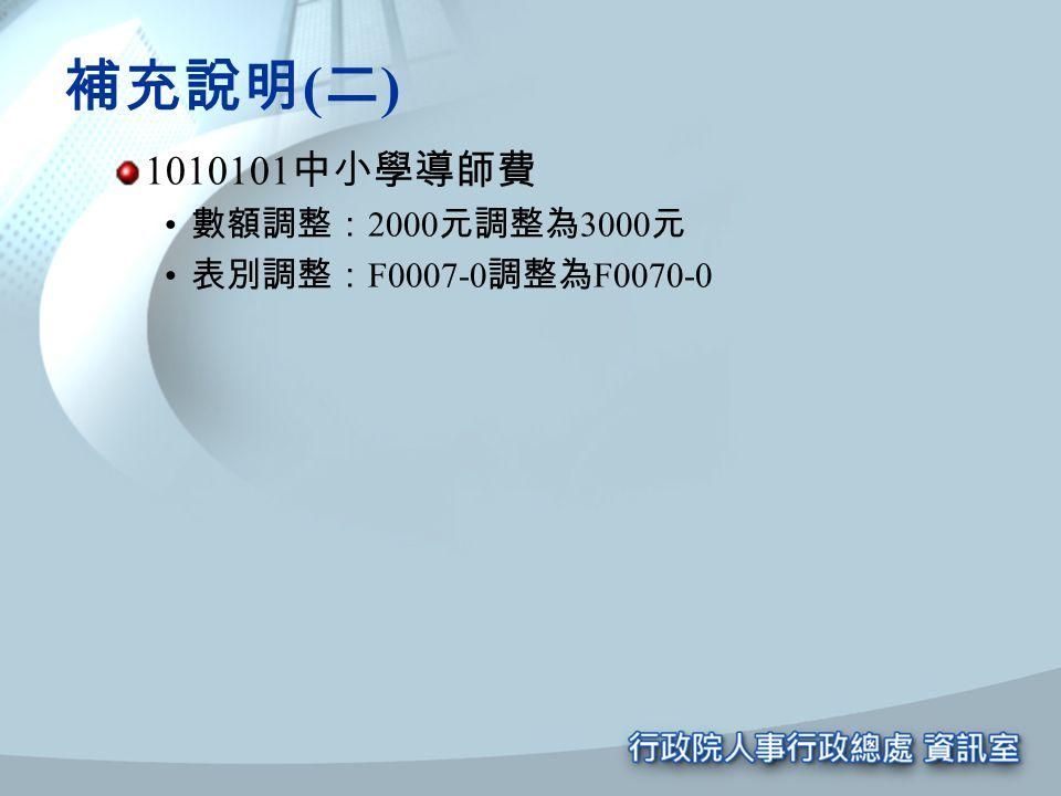 補充說明 ( 二 ) 1010101 中小學導師費 數額調整: 2000 元調整為 3000 元 表別調整: F0007-0 調整為 F0070-0