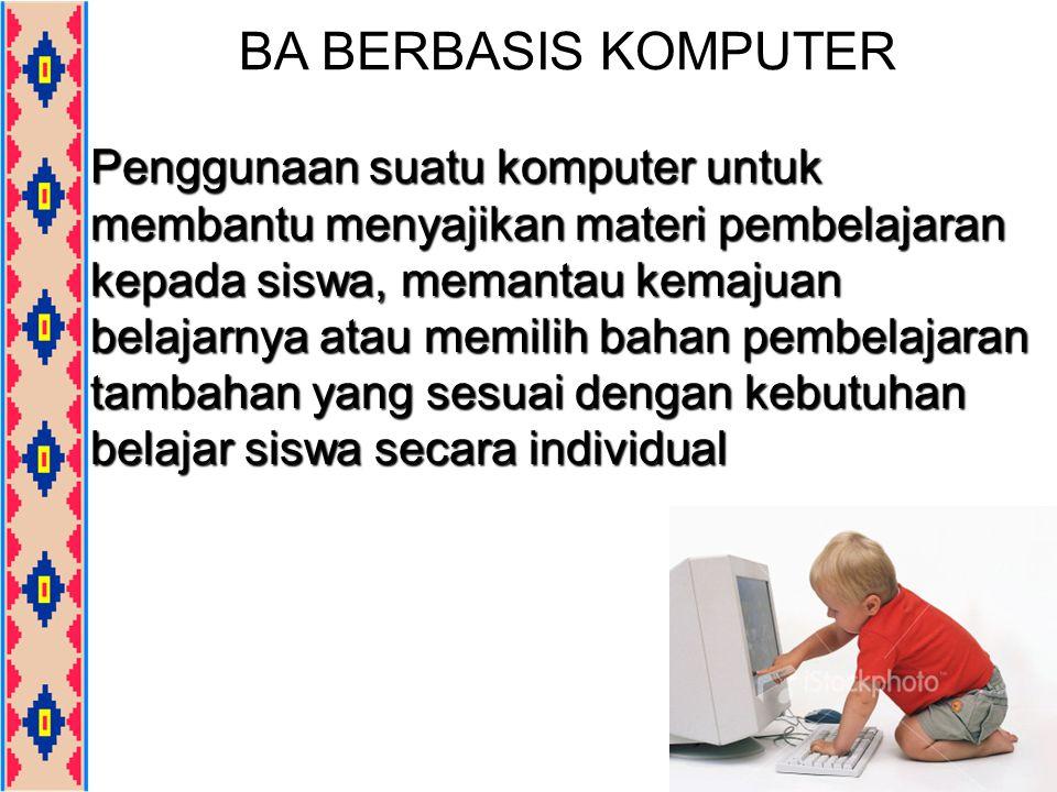 BA BERBASIS KOMPUTER Penggunaan suatu komputer untuk membantu menyajikan materi pembelajaran kepada siswa, memantau kemajuan belajarnya atau memilih b