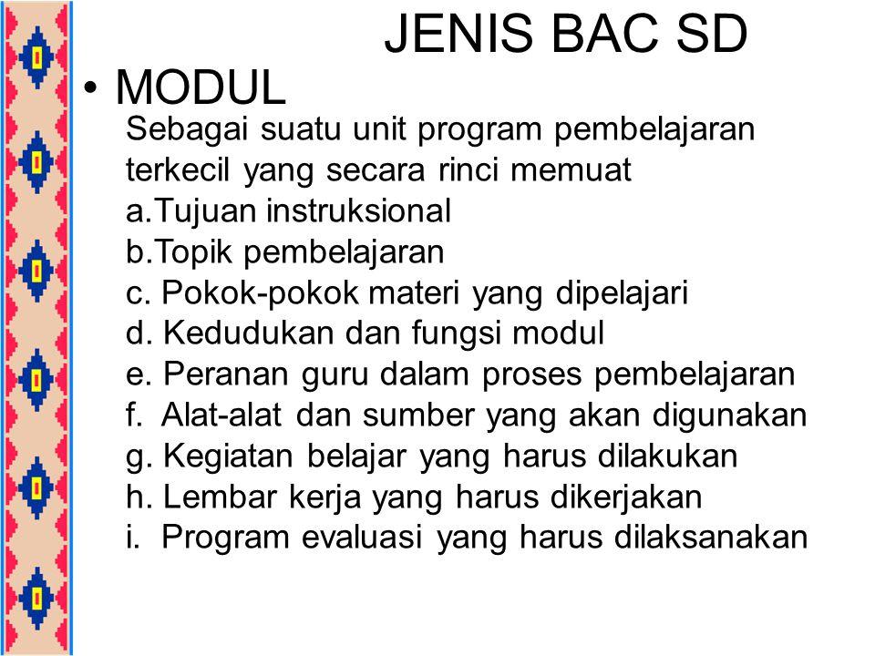 JENIS BAC SD MODUL Sebagai suatu unit program pembelajaran terkecil yang secara rinci memuat a.Tujuan instruksional b.Topik pembelajaran c. Pokok-poko