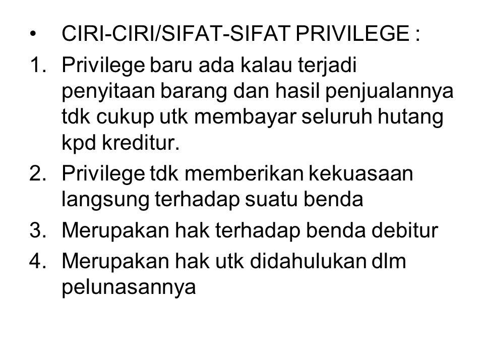 CIRI-CIRI/SIFAT-SIFAT PRIVILEGE : 1.Privilege baru ada kalau terjadi penyitaan barang dan hasil penjualannya tdk cukup utk membayar seluruh hutang kpd