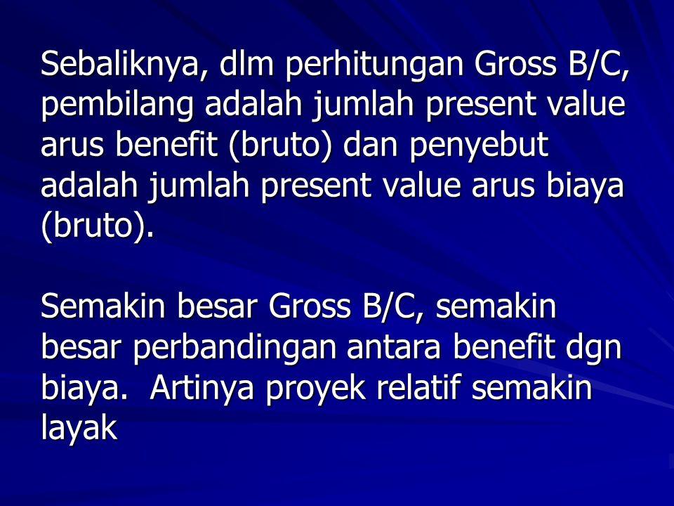 Sebaliknya, dlm perhitungan Gross B/C, pembilang adalah jumlah present value arus benefit (bruto) dan penyebut adalah jumlah present value arus biaya