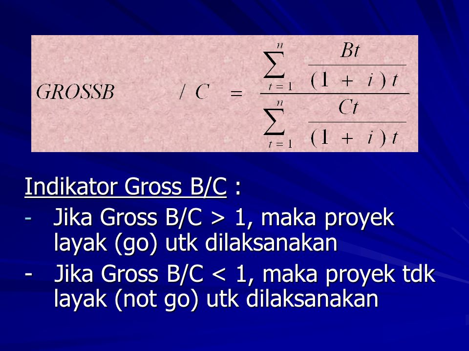 Indikator Gross B/C : - Jika Gross B/C > 1, maka proyek layak (go) utk dilaksanakan - Jika Gross B/C < 1, maka proyek tdk layak (not go) utk dilaksana