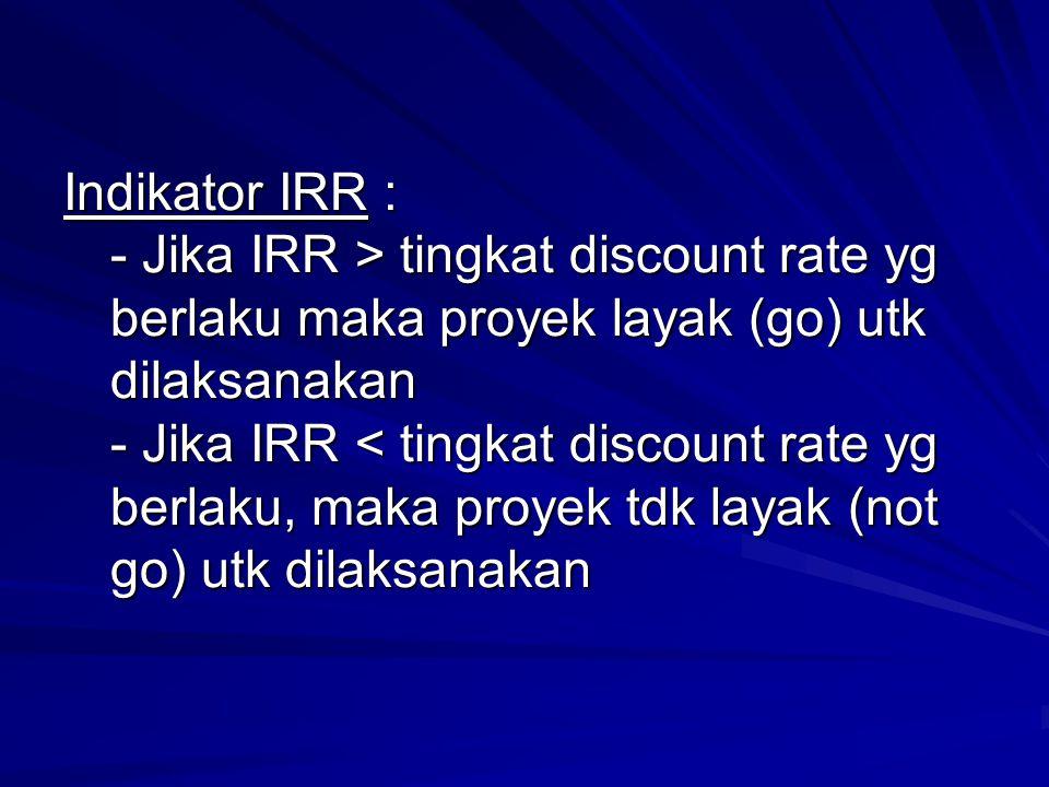 Indikator IRR : - Jika IRR > tingkat discount rate yg berlaku maka proyek layak (go) utk dilaksanakan - Jika IRR tingkat discount rate yg berlaku maka