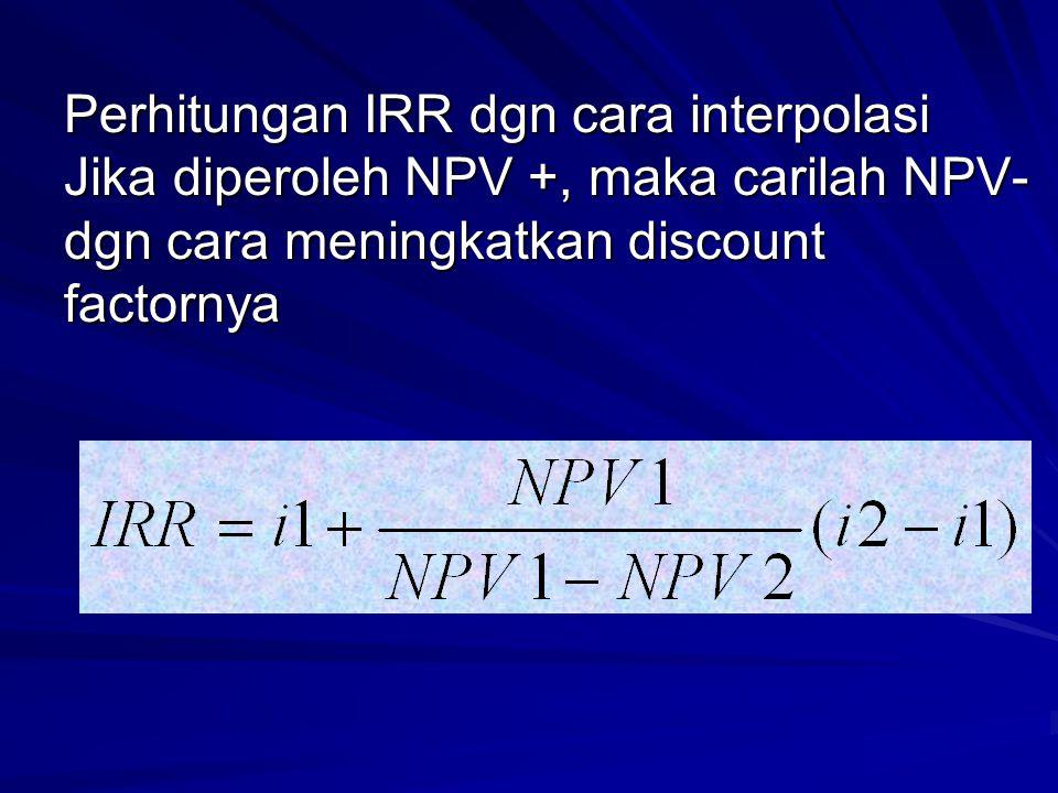 Perhitungan IRR dgn cara interpolasi Jika diperoleh NPV +, maka carilah NPV- dgn cara meningkatkan discount factornya