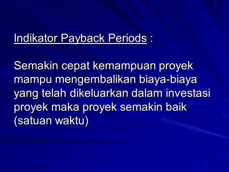 Indikator Payback Periods : Semakin cepat kemampuan proyek mampu mengembalikan biaya-biaya yang telah dikeluarkan dalam investasi proyek maka proyek s