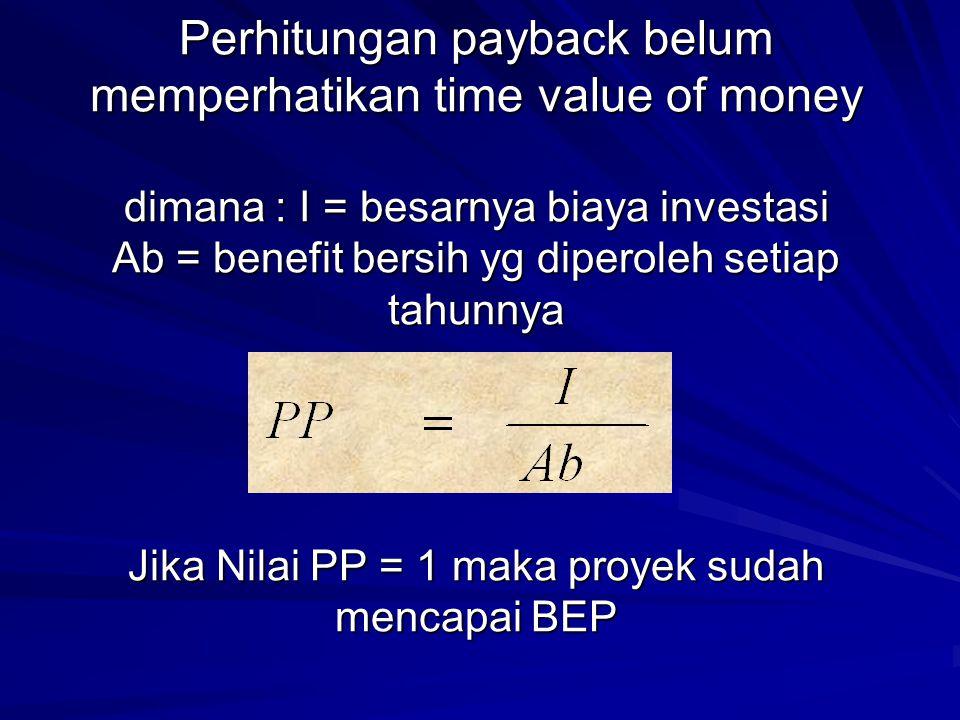 Perhitungan payback belum memperhatikan time value of money dimana : I = besarnya biaya investasi Ab = benefit bersih yg diperoleh setiap tahunnya Jik