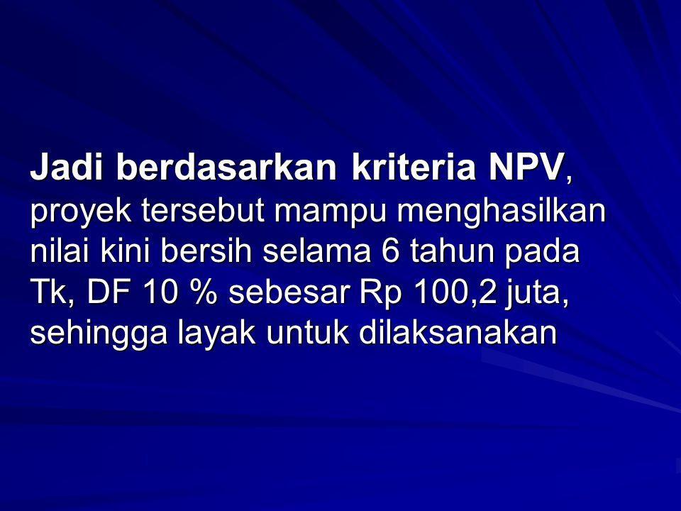 Jadi berdasarkan kriteria NPV, proyek tersebut mampu menghasilkan nilai kini bersih selama 6 tahun pada Tk, DF 10 % sebesar Rp 100,2 juta, sehingga la