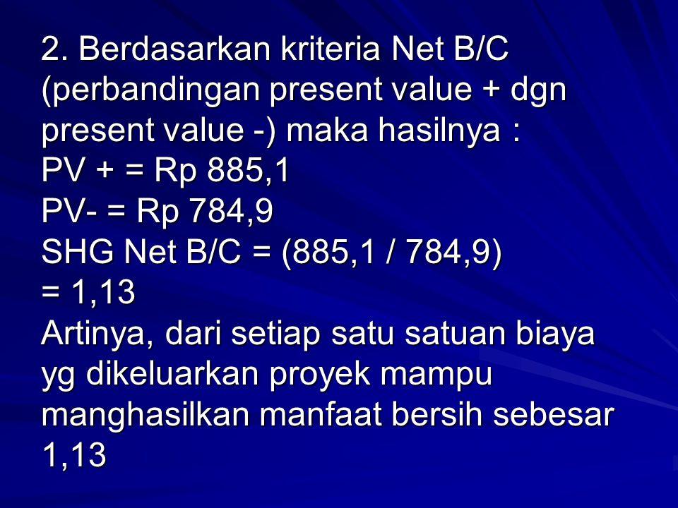 2. Berdasarkan kriteria Net B/C (perbandingan present value + dgn present value -) maka hasilnya : PV + = Rp 885,1 PV- = Rp 784,9 SHG Net B/C = (885,1
