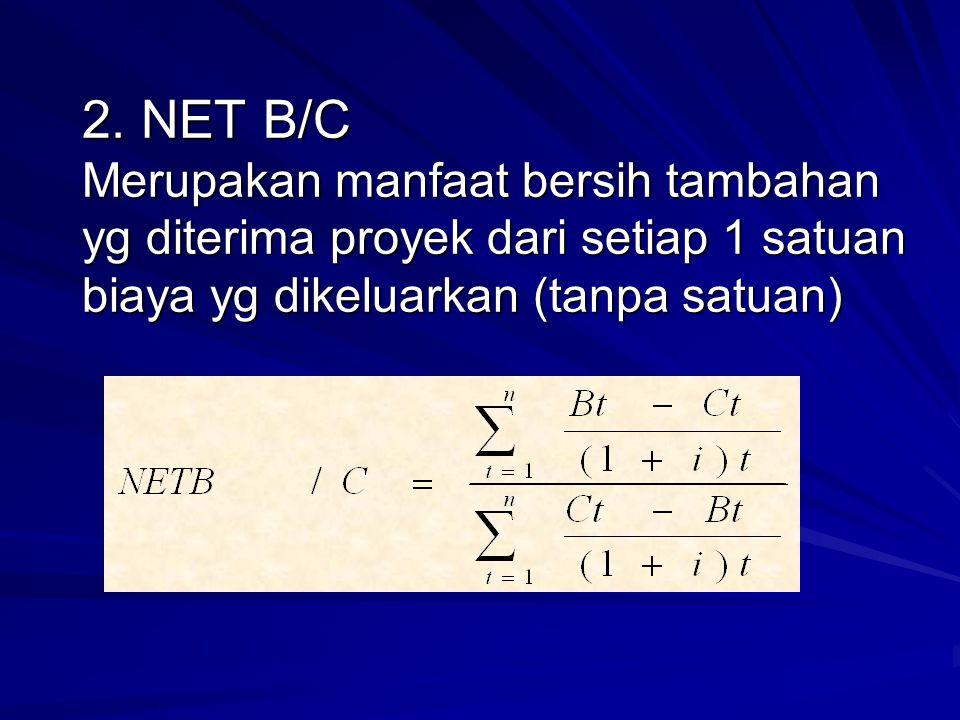 Dimana : (Bt-Ct)/(1+i)t, utk (Bt-Ct) > 0 dan (Ct-Bt)/(1+i)t utk (Bt-Ct) 0 dan (Ct-Bt)/(1+i)t utk (Bt-Ct) < 0 Net B/C rasio merupakan perbandingan antara present value positif (sbg pembilang) dgn jumlah present value negatif (sbg penyebut)