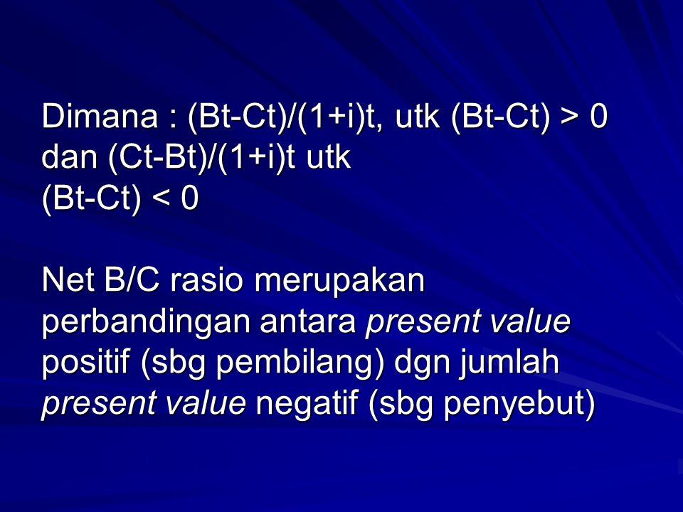 Dimana : (Bt-Ct)/(1+i)t, utk (Bt-Ct) > 0 dan (Ct-Bt)/(1+i)t utk (Bt-Ct) 0 dan (Ct-Bt)/(1+i)t utk (Bt-Ct) < 0 Net B/C rasio merupakan perbandingan anta