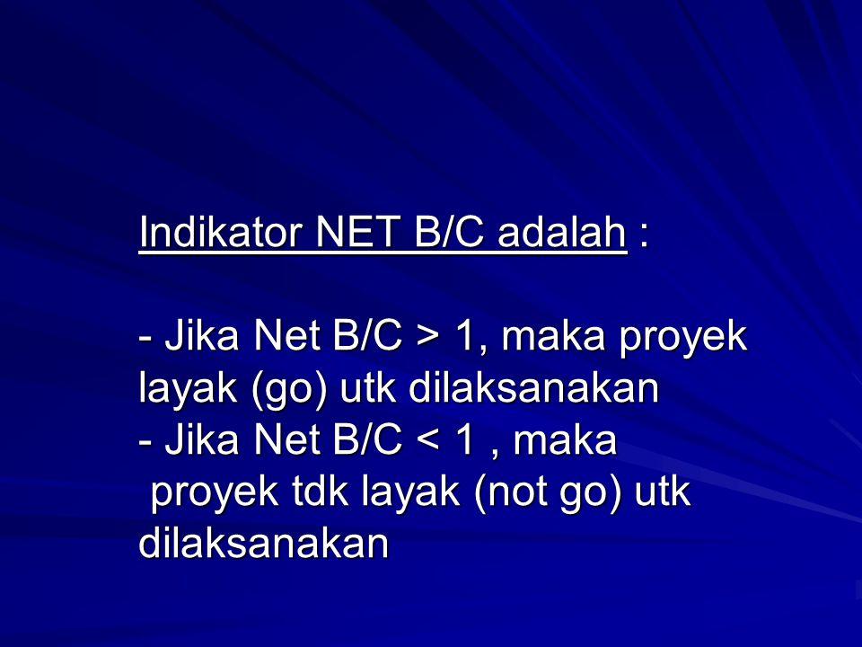 Indikator NET B/C adalah : - Jika Net B/C > 1, maka proyek layak (go) utk dilaksanakan - Jika Net B/C 1, maka proyek layak (go) utk dilaksanakan - Jik