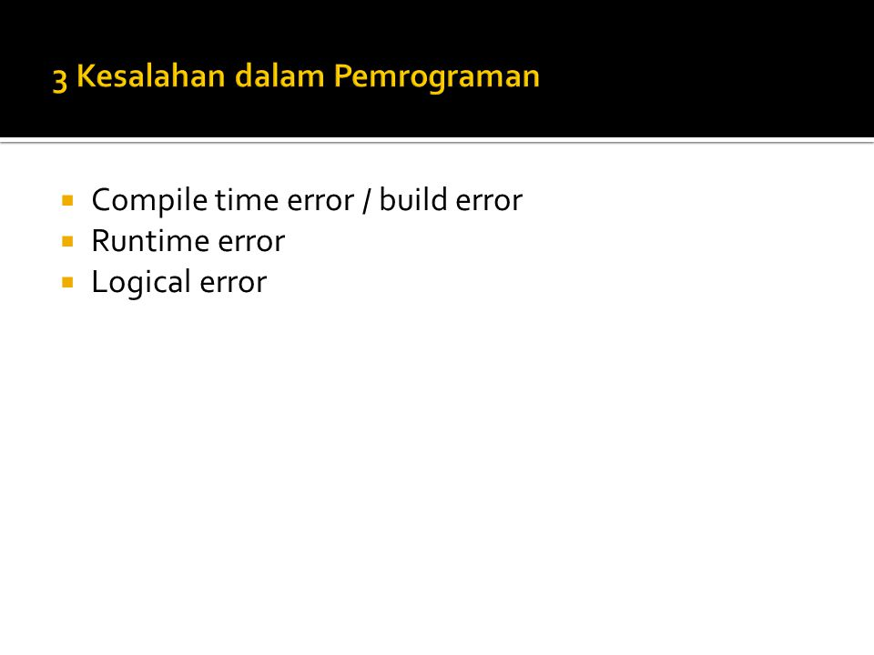  Compile time error / build error  Runtime error  Logical error
