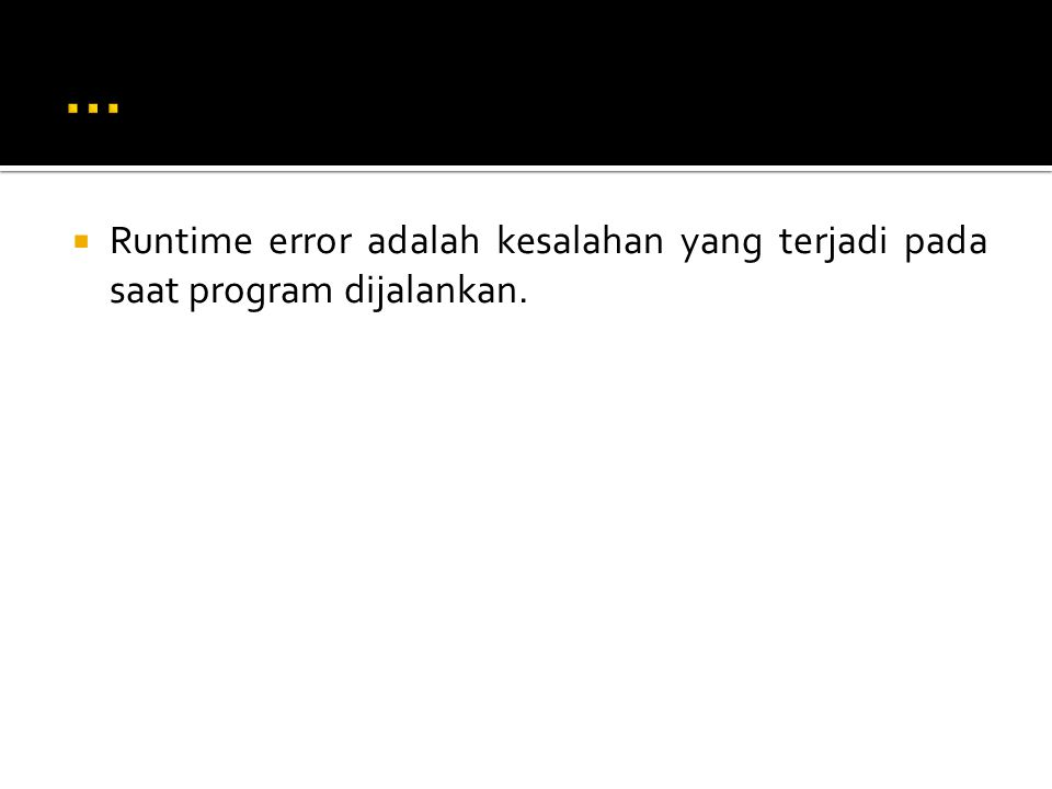  Runtime error adalah kesalahan yang terjadi pada saat program dijalankan.