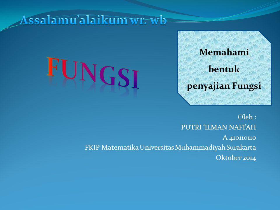 Oleh : PUTRI 'ILMAN NAFI'AH A 410110110 FKIP Matematika Universitas Muhammadiyah Surakarta Oktober 2014 Memahami bentuk penyajian Fungsi