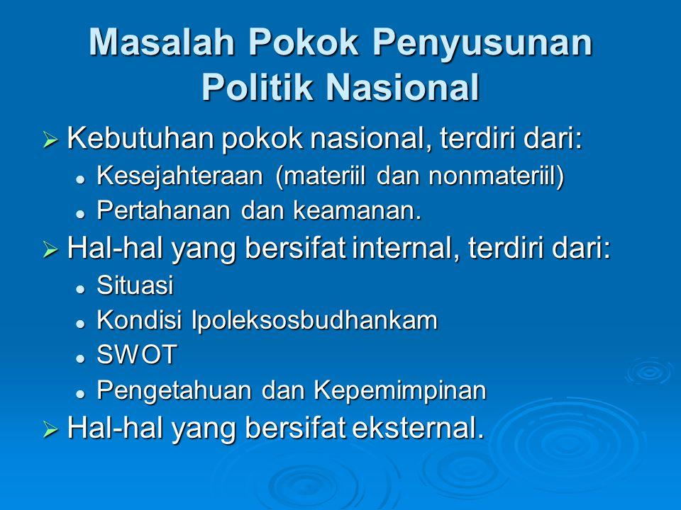 Masalah Pokok Penyusunan Politik Nasional  Kebutuhan pokok nasional, terdiri dari: Kesejahteraan (materiil dan nonmateriil) Kesejahteraan (materiil d