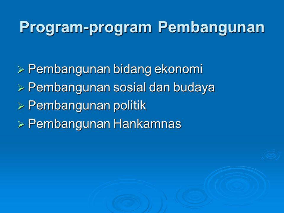 Program-program Pembangunan  Pembangunan bidang ekonomi  Pembangunan sosial dan budaya  Pembangunan politik  Pembangunan Hankamnas
