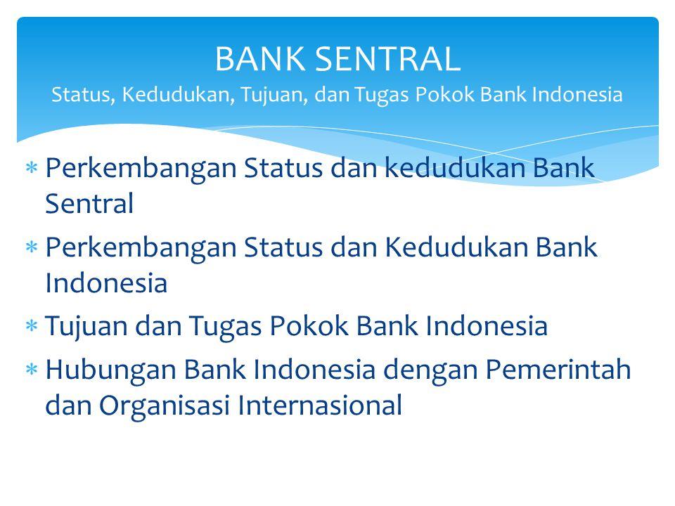 BANK SIRKULASI DAN BANKER'S BANK Bank komersial berfungsi sebagai bank sirkulasi Sebagai Banker's bank (Lenders of the last resort) Peran kebijakan moneter, perbankan dan sistem pembayaran terbatas BANK SENTRAL (DAHULU) Peran kebijakan moneter, perbankan dan sistem pembayaran meningkat Kadang masih sebagai bank komersial Sebagai bagian dari pemerintah, termasuk pembiayaan fiskal dan program pemerintah Tujuan jamak (inflasi, kurs, pertumbuhan, lapangan kerja dan neraca pembayaran) BANK SENTRAL (DEWASA INI) Tujaun tunggal yaitu stabilitas harga untuk pertumbuhan ekonomi Fokus pada tiga tugas: Kebijakan Moneter, Perbankan dan Sistem Pembayaran Independen dari pemerintah dengan koordinasi Penguatan akuntabilitas dan transparansi Evolusi Peran Bank Sentral