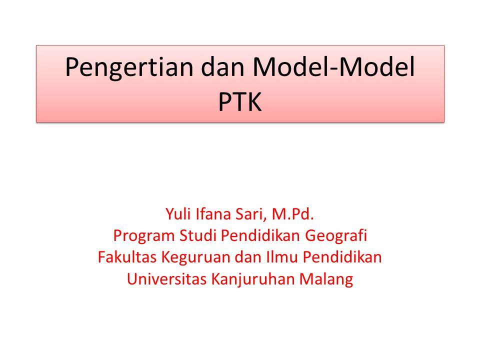 Pengertian dan Model-Model PTK Yuli Ifana Sari, M.Pd. Program Studi Pendidikan Geografi Fakultas Keguruan dan Ilmu Pendidikan Universitas Kanjuruhan M