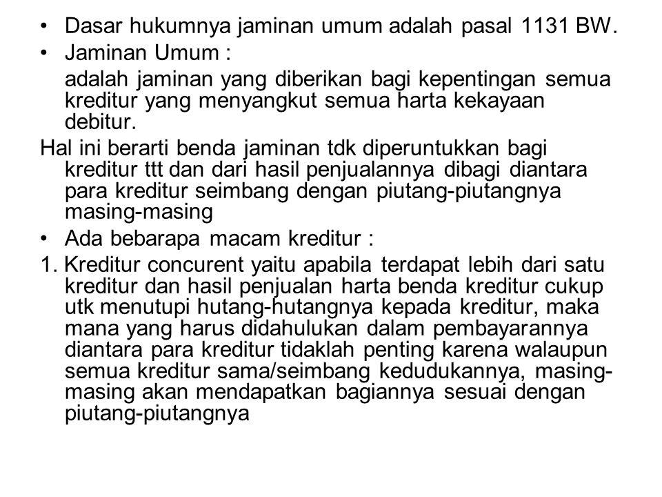 Dasar hukumnya jaminan umum adalah pasal 1131 BW. Jaminan Umum : adalah jaminan yang diberikan bagi kepentingan semua kreditur yang menyangkut semua h
