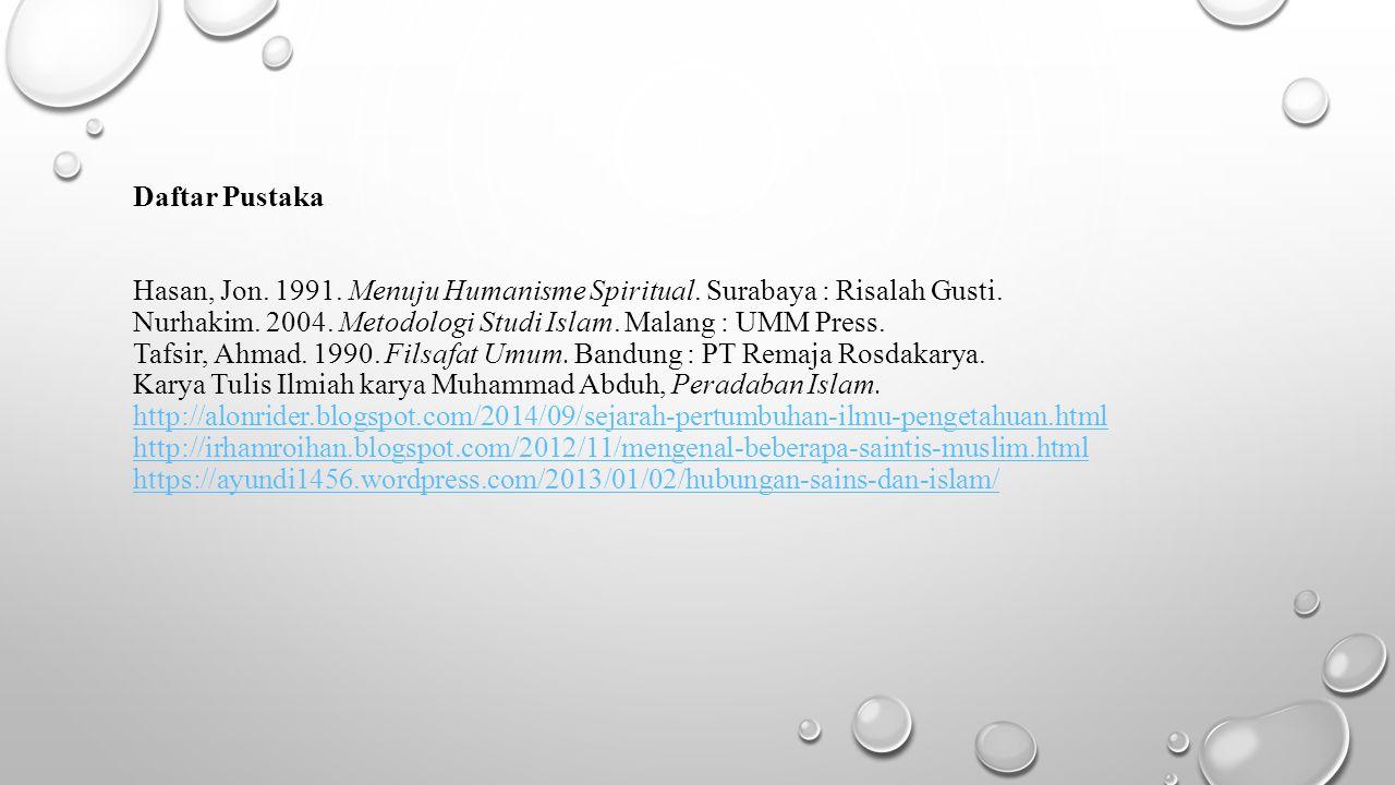 Daftar Pustaka Hasan, Jon. 1991. Menuju Humanisme Spiritual. Surabaya : Risalah Gusti. Nurhakim. 2004. Metodologi Studi Islam. Malang : UMM Press. Taf