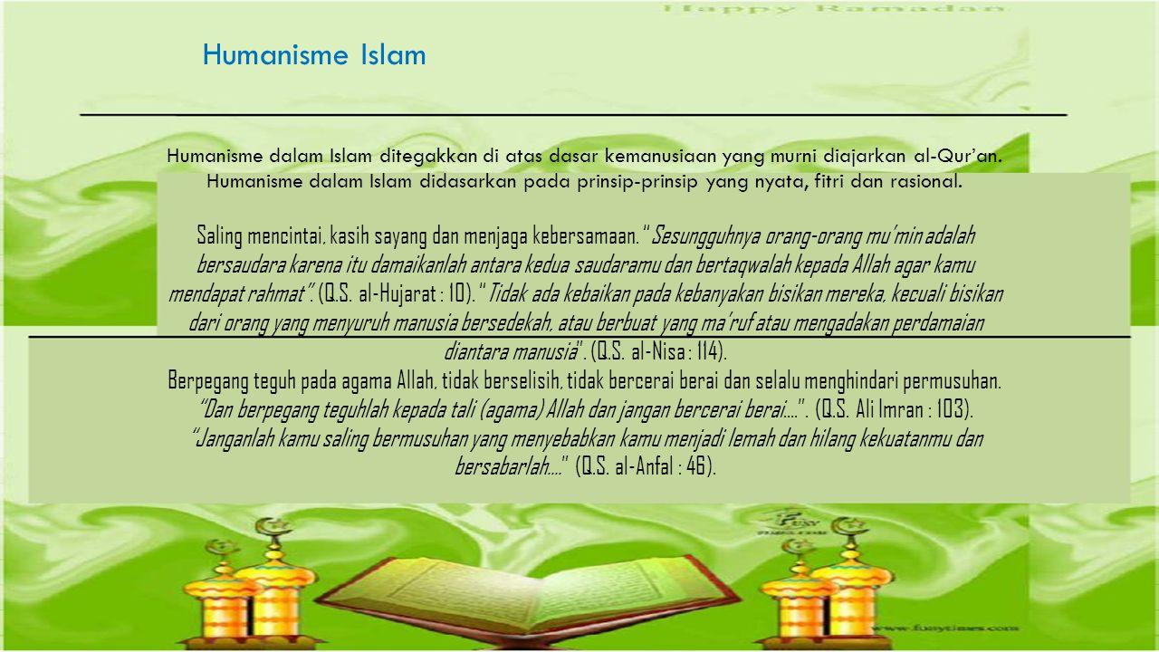Humanisme Islam Humanisme dalam Islam ditegakkan di atas dasar kemanusiaan yang murni diajarkan al-Qur'an. Humanisme dalam Islam didasarkan pada prins