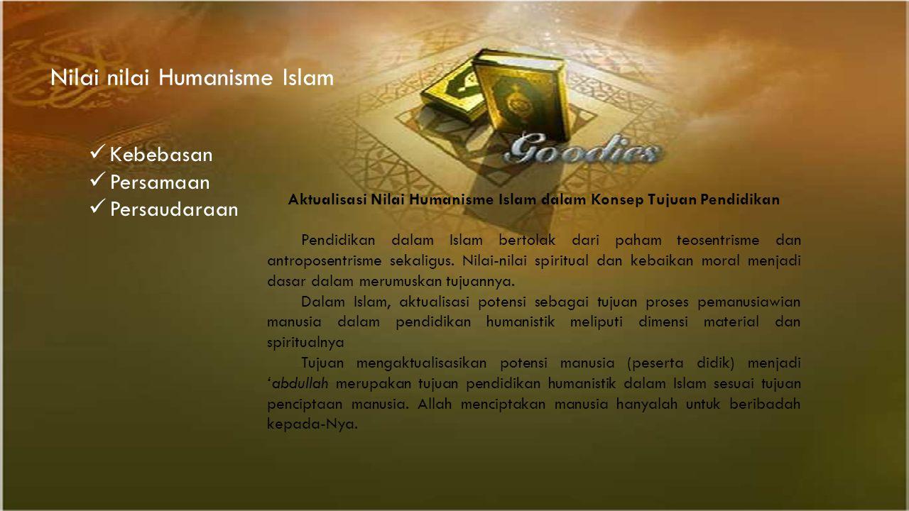 Nilai nilai Humanisme Islam Kebebasan Persamaan Persaudaraan Aktualisasi Nilai Humanisme Islam dalam Konsep Tujuan Pendidikan Pendidikan dalam Islam b