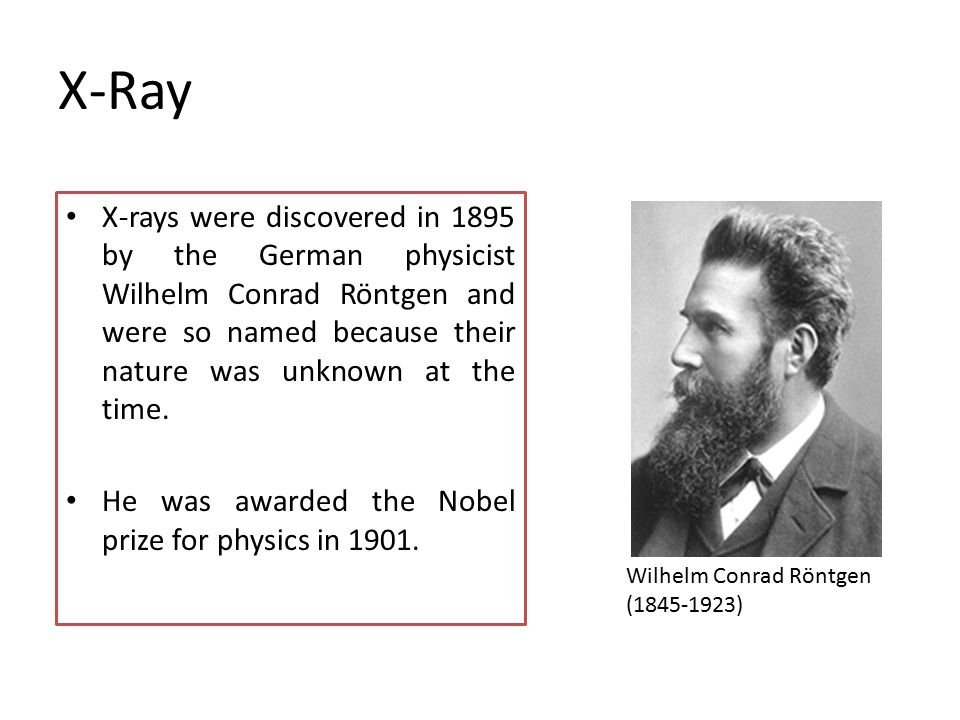 X-Ray X-rays were discovered in 1895 by the German physicist Wilhelm Conrad Röntgen and were so named because their nature was unknown at the time. He