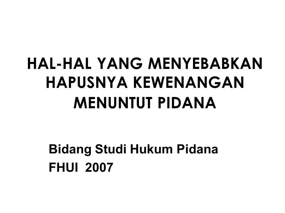 HAL-HAL YANG MENYEBABKAN HAPUSNYA KEWENANGAN MENUNTUT PIDANA Bidang Studi Hukum Pidana FHUI 2007