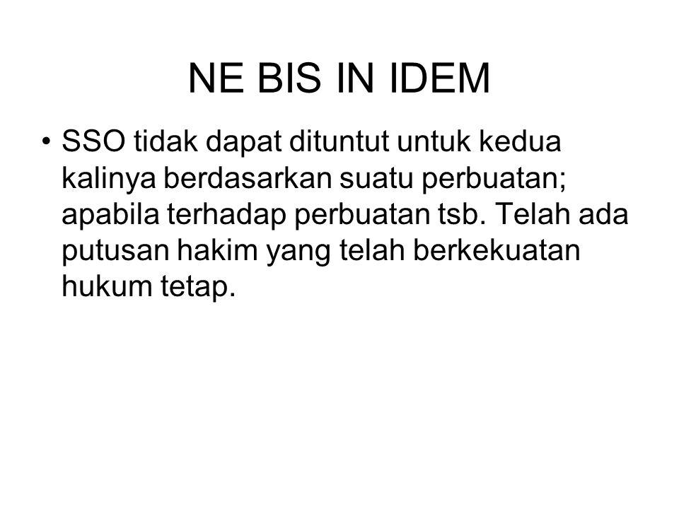 NE BIS IN IDEM SSO tidak dapat dituntut untuk kedua kalinya berdasarkan suatu perbuatan; apabila terhadap perbuatan tsb.