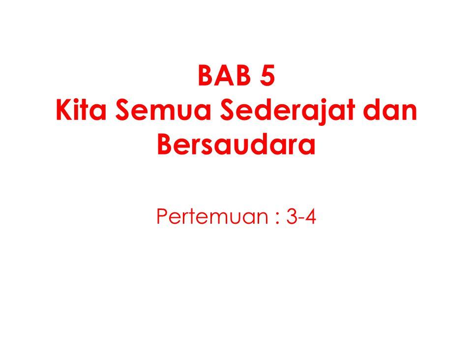 BAB 5 Kita Semua Sederajat dan Bersaudara Pertemuan : 3-4
