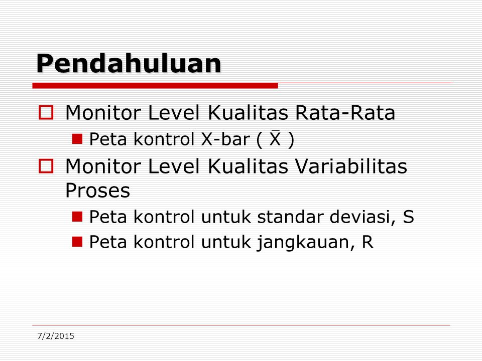 7/2/2015 Pendahuluan  Monitor Level Kualitas Rata-Rata Peta kontrol X-bar ( X )  Monitor Level Kualitas Variabilitas Proses Peta kontrol untuk standar deviasi, S Peta kontrol untuk jangkauan, R