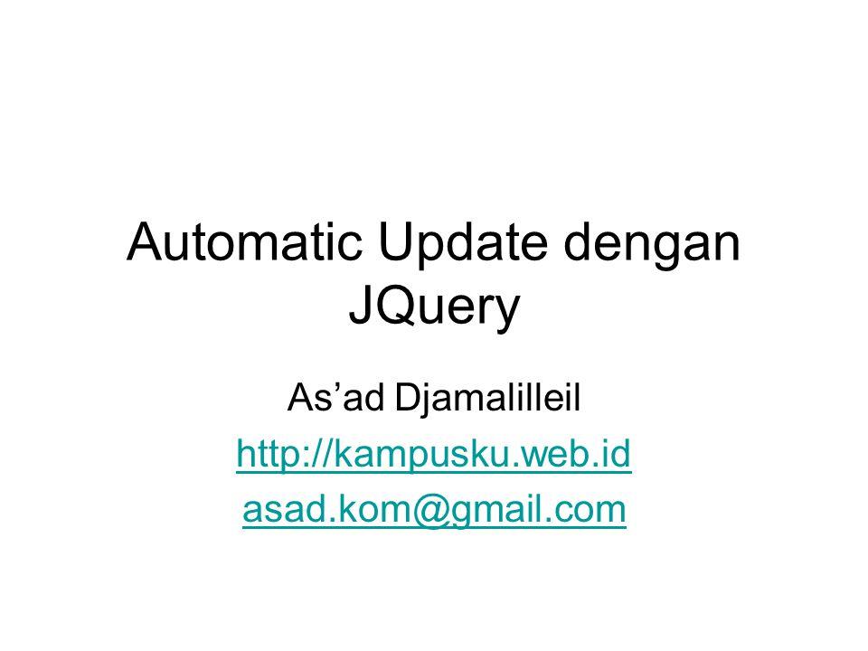 Automatic Update dengan JQuery As'ad Djamalilleil http://kampusku.web.id asad.kom@gmail.com