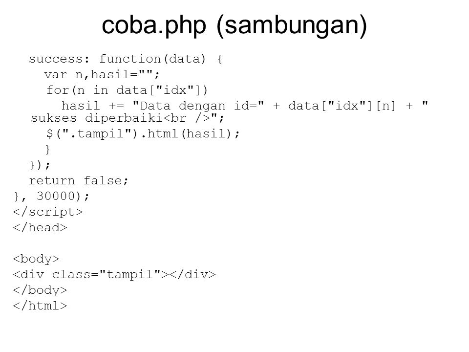 coba.php (sambungan) success: function(data) { var n,hasil= ; for(n in data[ idx ]) hasil += Data dengan id= + data[ idx ][n] + sukses diperbaiki ; $( .tampil ).html(hasil); } }); return false; }, 30000);