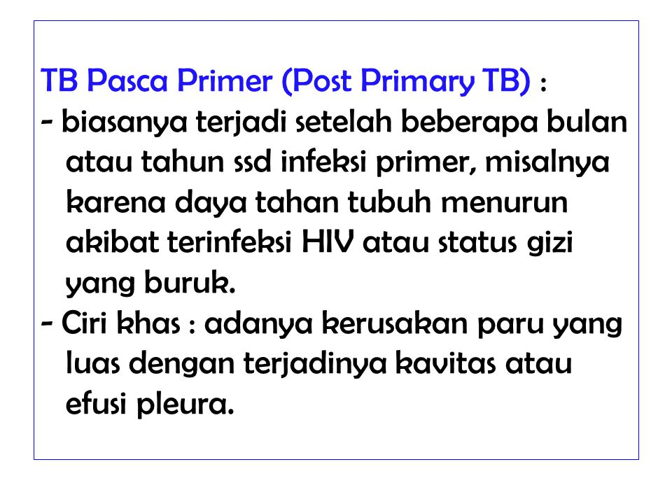 TB Pasca Primer (Post Primary TB) : - biasanya terjadi setelah beberapa bulan atau tahun ssd infeksi primer, misalnya karena daya tahan tubuh menurun