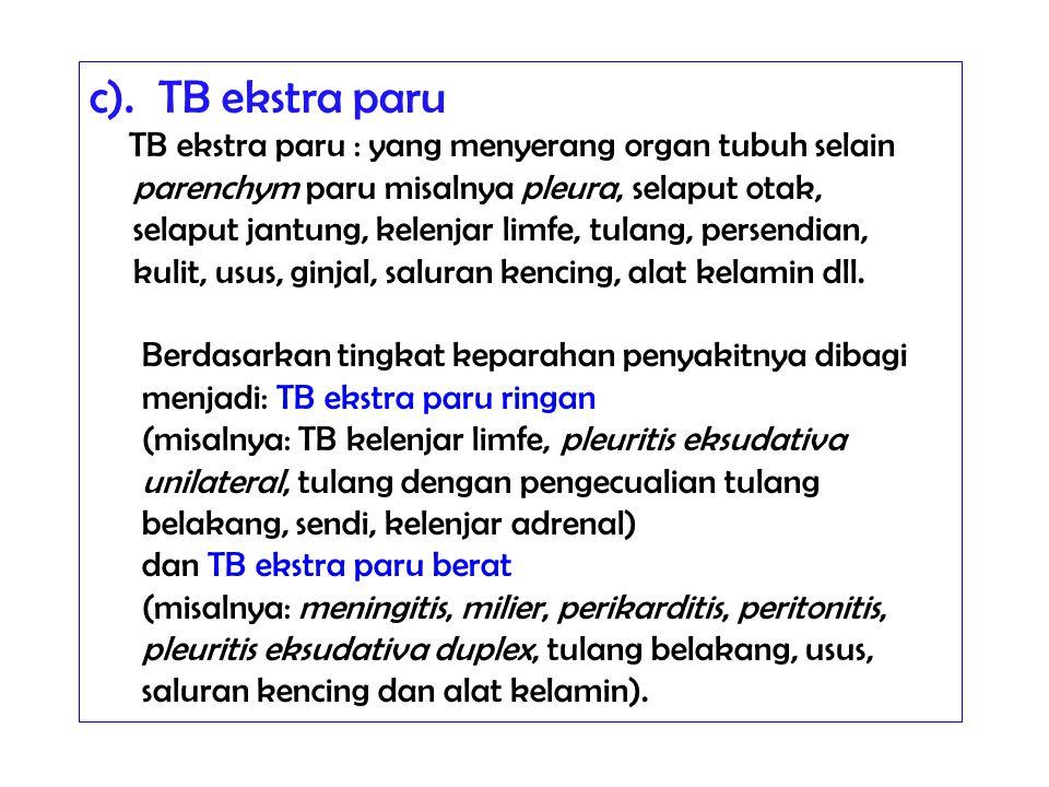 c). TB ekstra paru TB ekstra paru : yang menyerang organ tubuh selain parenchym paru misalnya pleura, selaput otak, selaput jantung, kelenjar limfe, t