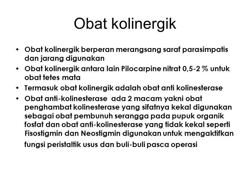 Obat Atropinik Golongan obat ini banyak digunakan untuk pengobatan sebagai : Antispasmodik Antiparkinson Ulcus pepticum Midriatikum Efek farmakologisnya adalahmenurunkan peristaltik usus yang juga mengakibatkan berkurangnya asam lambung, nyeri lambung Obat-obat atropinik yang berfungsi : Sebagai Anti spasmodik & Ulcus pepticum a.l.: – Pethidin, – Atropin Sulfat – Belladonna Extract – HCl Papaverin Sebagai Antiparkinson Benclamidum L.Dova Bromokriptin Sebagai midriatikum: Sulfas Atropin Homatripn HBr Hyscin HBr